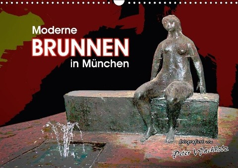 Moderne BRUNNEN in München (Wandkalender 2018 DIN A3 quer) Dieser erfolgreiche Kalender wurde dieses Jahr mit gleichen Bildern und aktualisiertem Kalendarium wiederveröffentlicht. - Peter Wachholz