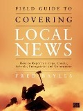 Field Guide to Covering Local News - Fred Bayles