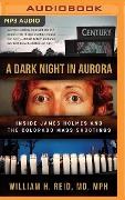 A Dark Night in Aurora: Inside James Holmes and the Colorado Theater Shootings - William H. Reid