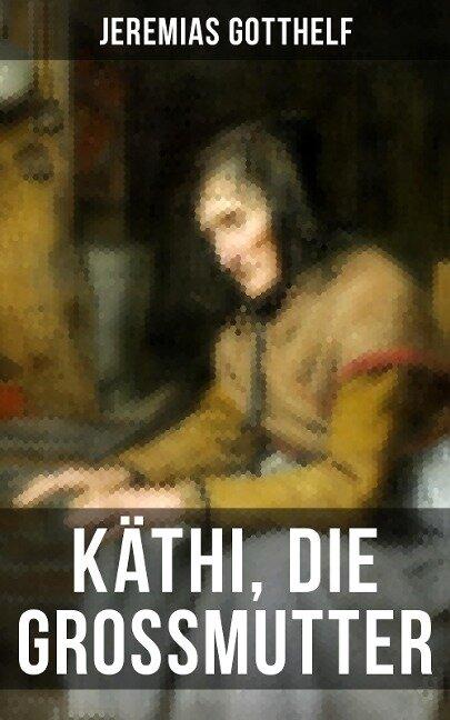 Käthi, die Grossmutter - Jeremias Gotthelf