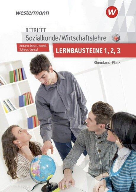 Betrifft Sozialkunde / Wirtschaftslehre. Lernbausteine 1-3: Lehr- und Arbeitsbuch. Rheinland-Pfalz - Alfons Axmann, Roland Dosch, Reinhold Nowak, Bernd Utpatel, Manfred Scherer