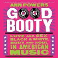 Good Booty: Love and Sex, Black and White, Body and Soul in American Music - Ann Powers