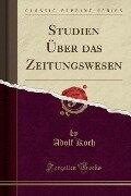 Studien Über das Zeitungswesen (Classic Reprint) - Adolf Koch