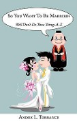 So You Want to Be Married?: Well Don't Do These Things A-Z - Andre L. Torrance