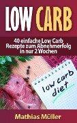 Low Carb - 40 einfache Rezepte zum Abnehmerfolg in nur 2 Wochen - Mathias Müller