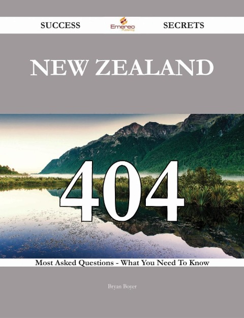 New Zealand 404 Success Secrets - 404 Most Asked Questions On New Zealand - What You Need To Know - Bryan Boyer