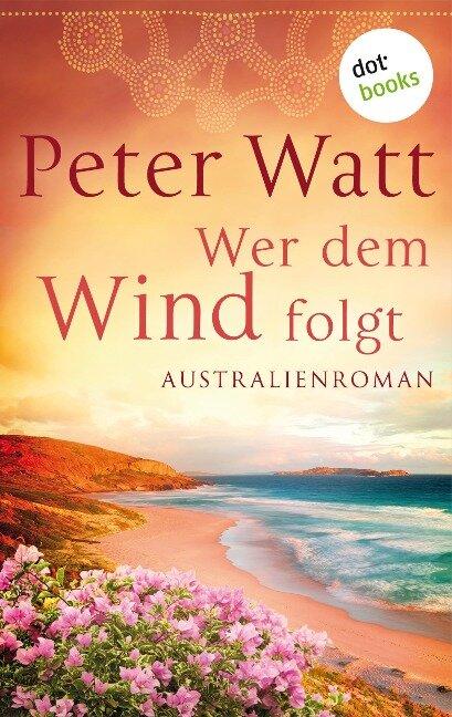 Wer dem Wind folgt: Die große Australien-Saga - Band 2 - Peter Watt