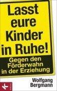 Lasst eure Kinder in Ruhe! - Wolfgang Bergmann