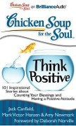 Chicken Soup for the Soul: Think Positive: 101 Inspirational Stories about Counting Your Blessings and Having a Positive Attitude - Jack Canfield, Mark Victor Hansen, Amy Newmark