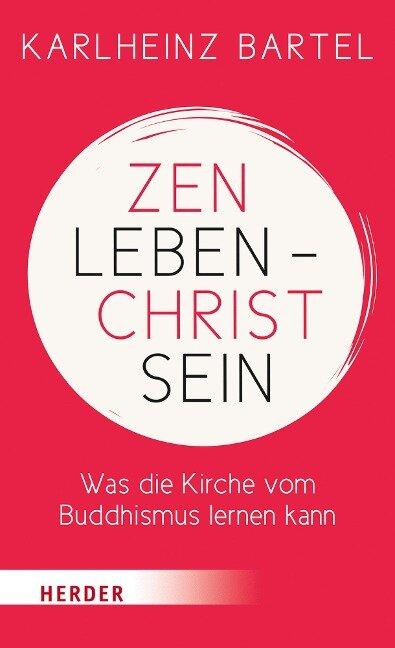 Zen leben - Christ sein - Karlheinz Bartel