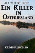 Ein Killer in Ostfriesland: Kriminalroman - Alfred Bekker