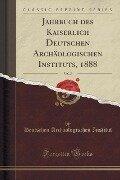 Jahrbuch des Kaiserlich Deutschen Archäologischen Instituts, 1888, Vol. 3 (Classic Reprint) - Deutschen Archäologischen Institut