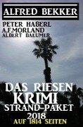 Das Riesen Krimi Strand-Paket 2018 auf 1814 Seiten - Alfred Bekker, A. F. Morland, Peter Haberl, Albert Baeumer