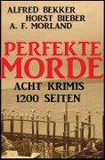 Perfekte Morde: Acht Krimis - Alfred Bekker, Horst Bieber, A. F. Morland, Alfred Bekker, Horst Bieber