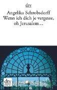 Wenn ich dich je vergesse, oh Jerusalem ... - Angelika Schrobsdorff