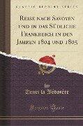 Reise nach Savoyen und in das Südliche Frankreich in den Jahren 1804 und 1805 (Classic Reprint) - Henri La Bédoyère