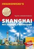 Shanghai mit Suzhou & Hangzhou - Reiseführer von Iwanowski - Joachim Rau