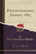 Polytechnisches Journal, 1863, Vol. 167 (Classic Reprint) - Emil Maximilian Dingler