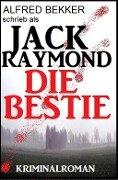 Jack Raymond - Die Bestie: Kriminalroman - Alfred Bekker