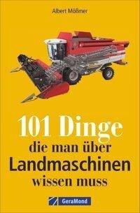 101 Dinge, die man über Landmaschinen wissen muss - Albert Mößmer