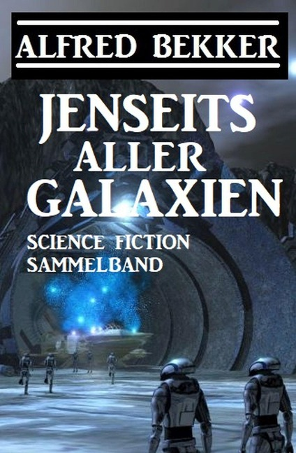 Jenseits aller Galaxien: Science Fiction Sammelband - Alfred Bekker