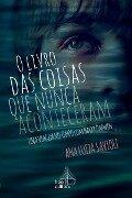 O livro das coisas que nunca aconteceram - Ana Luiza Savioli