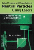 Optical Trapping And Manipulation Of Neutral Particles Using Lasers: A Reprint Volume With Commentaries -