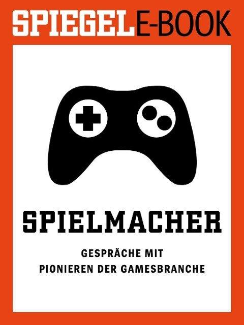 Spielmacher - Gespräche mit Pionieren der Gamesbranche -