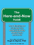 The Here-And-Now Habit: How Mindfulness Can Help You Break Unhealthy Habits Once and for All - Hugh G. Byrne
