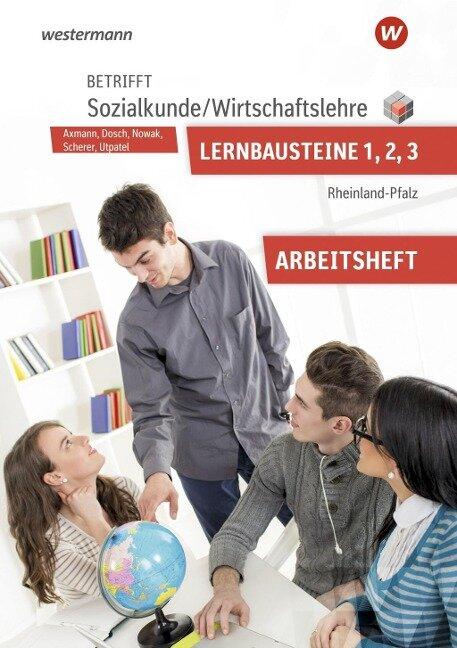 Betrifft Sozialkunde / Wirtschaftslehre. Lernbausteine 1-3: Arbeitsheft. Rheinland-Pfalz - Manfred Scherer, Roland Dosch, Reinhold Nowak, Bernd Utpatel, Alfons Axmann