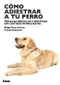 Como Adiestrar a Tu Perro: Tecnicas Sencillas y Efectivas Sin Castigos Ni Maltratos - Diego Krzychowiec, Juan Carlos Busquets